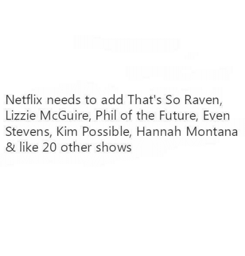 Future, Kim Possible, and Netflix: Netflix needs to add That's So Raven,  Lizzie McGuire, Phil of the Future, Even  Stevens, Kim Possible, Hannah Montana  & like 20 other shows