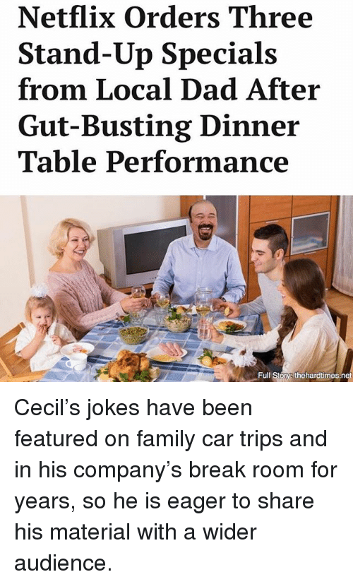 Dad, Family, and Memes: Netflix Orders Three  Stand-Up Specials  from Local Dad After  Gut-Busting Dinner  Table Performance  Full Story thehardtimes.n Cecil's jokes have been featured on family car trips and in his company's break room for years, so he is eager to share his material with a wider audience.