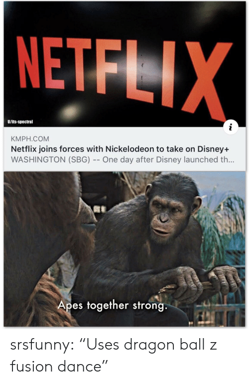 "apes: NETFLIX  U/its-spectral  KMPH.COM  Netflix joins forces with Nickelodeon to take on Disney+  WASHINGTON (SBG) -- One day after Disney launched th...  Apes together strong srsfunny:  ""Uses dragon ball z fusion dance"""