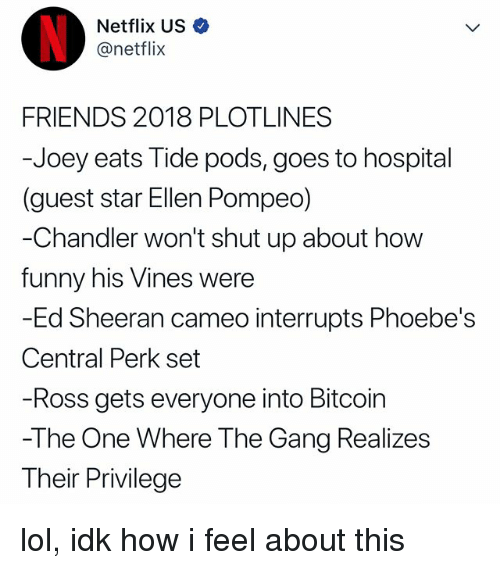 Friends, Funny, and Lol: Netflix US  @netflix  FRIENDS 2018 PLOTLINES  -Joey eats Tide pods, goes to hospital  (guest star Ellen Pompeo)  Chandler won't shut up about how  funny his Vines were  -Ed Sheeran cameo interrupts Phoebe's  Central Perk set  Ross gets everyone into Bitcoirn  -The One Where The Gang Realizes  Their Privilege lol, idk how i feel about this