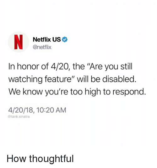 """Dank, Netflix, and Too High: Netflix US  @netflix  In honor of 4/20, the """"Are you stil  watching feature"""" will be disabled.  We know you're too high to respond.  4/20/18, 10:20 AM  @tank.sinatra How thoughtful"""