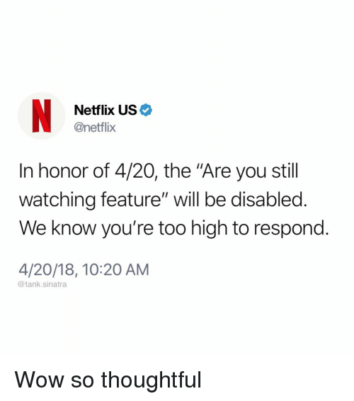 """Funny, Netflix, and Wow: Netflix US  @netflix  In honor of 4/20, the """"Are you still  watching feature"""" will be disabled.  We know you're too high to respond.  4/20/18, 10:20 AM  @tank.sinatra Wow so thoughtful"""