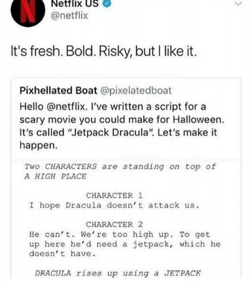 """Fresh, Halloween, and Hello: Netflix US  @netflix  It's fresh. Bold. Risky, but I like it.  Pixhellated Boat @pixelatedboat  Hello @netflix. I've written a script for a  scary movie you could make for Halloween.  It's called """"Jetpack Dracula"""" Let's make it  happen.  Two CHARACTERS are standing on top of  A HIGH PLACE  CHARACTER 1  I hope Dracula doesn't attack us.  CHARACTER 2  He can' t. We're too high up. To get  up here he'd need a jetpack, which he  doesn' t have  DRACULA rises up using a JETPACK"""
