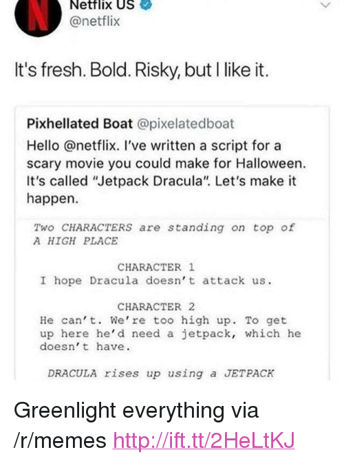 """Fresh, Halloween, and Hello: Netflix US  @netflix  It's fresh. Bold. Risky, but I like it.  Pixhellated Boat @pixelatedboat  Hello @netflix. I've written a script for a  scary movie you could make for Halloween.  It's called """"Jetpack Dracula"""" Let's make it  happen  Two CHARACTERS are standing on top of  A HIGH PLACE  CHARACTER 1  I hope Dracula doesn' t attack us.  CHARACTER 2  He can' t. We're too high up. To get  up here he'd need a jetpack, which he  doesn' t have.  DRACULA rises up using a JETPACK <p>Greenlight everything via /r/memes <a href=""""http://ift.tt/2HeLtKJ"""">http://ift.tt/2HeLtKJ</a></p>"""
