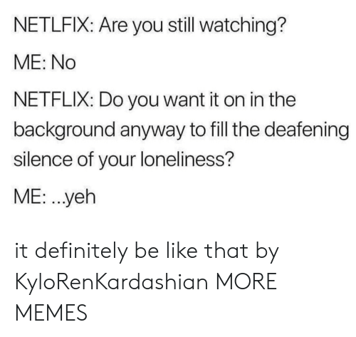 Be Like, Dank, and Definitely: NETLFIX: Are you still watching?  ME: No  NETFLIX: Do you want it on in the  background anyway to fill the deafening  silence of your loneliness?  ME. .yeh it definitely be like that by KyloRenKardashian MORE MEMES