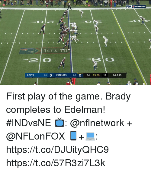 edelman: NETWORK  C)  1ST & 1O  -2 | 0  COLTS  1-3 O PATRIOTS 2-2 O 1st 15:00 12 1st & 10 First play of the game.  Brady completes to Edelman! #INDvsNE  📺: @nflnetwork + @NFLonFOX 📱+💻: https://t.co/DJUityQHC9 https://t.co/57R3zi7L3k