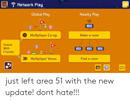 Friends, Area 51, and Make A: Network Play  Y  +  Global Play  Nearby Play  Multiplayer Co-op  Make a room  Online  With  Friends  Find a room  Multiplayer Versus just left area 51 with the new update! dont hate!!!
