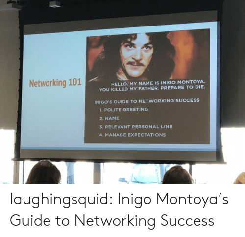 Hello, Target, and Tumblr: Networking 101  HELLO. MY NAME IS INIGO MONTOYA.  YOU KILLED MY FATHER. PREPARE TO DIE  INIGO'S GUIDE TO NETWORKING SUCCESS  1.POLITE GREETING  2. NAME  3. RELEVANT PERSONAL LINK  4. MANAGE EXPECTATIONS laughingsquid: Inigo Montoya's Guide to Networking Success