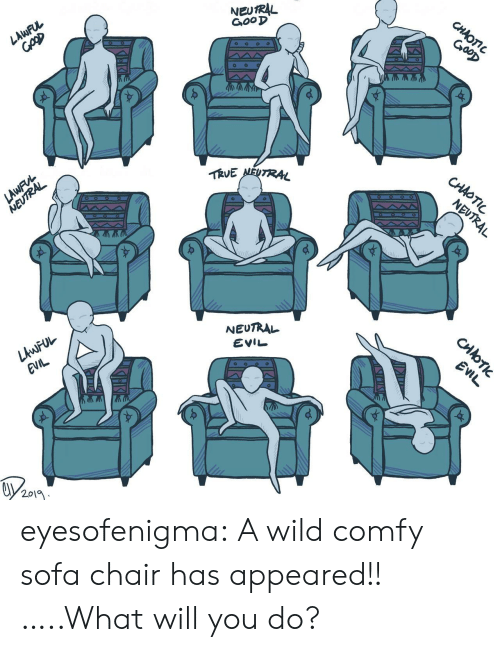 Lawful: NEUTRAL  GooD  CHAOTIC  GooD  LAWFUL  TRVE NEUTRAL  CHAOTIC  LAWFVL  NEUTRAL  NEUTRAL  NEUTRAL  LAWFUL  EVIL  EVIL  EVIL  2019  CHOTI eyesofenigma:  A wild comfy sofa chair has appeared!! …..What will you do?