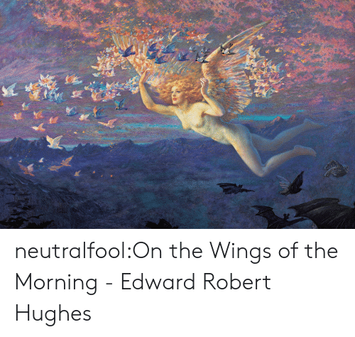robert: neutralfool:On the Wings of the Morning- Edward Robert Hughes