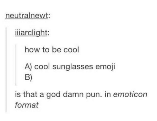Emoji, God, and Memes: neutralnewt:  iiarclight:  how to be cool  A) cool sunglasses emoji  B)  is that a god damn pun. in emoticon  format