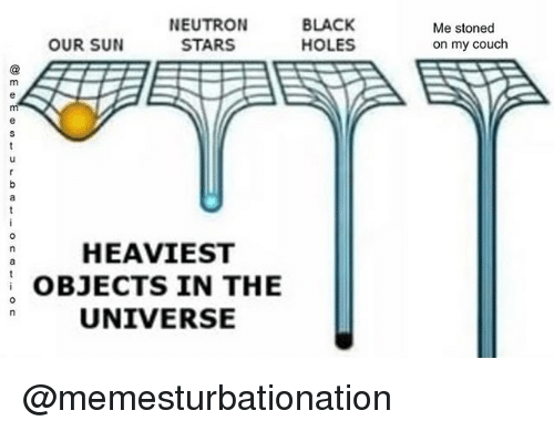 Holes, Black, and Couch: NEUTRON  STARS  BLACK  HOLES  Me stoned  on my couch  OUR SUN  a HEAVIEST  OBJECTS IN THE  UNIVERSE  0 @memesturbationation