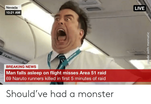 Monster, Naruto, and News: Nevada  LIVE  10:21 AM  BREAKING NEWS  Man falls asleep on flight misses Area 51 raid  69 Naruto runners killed in first 5 minutes of raid  made with mematic Should've had a monster