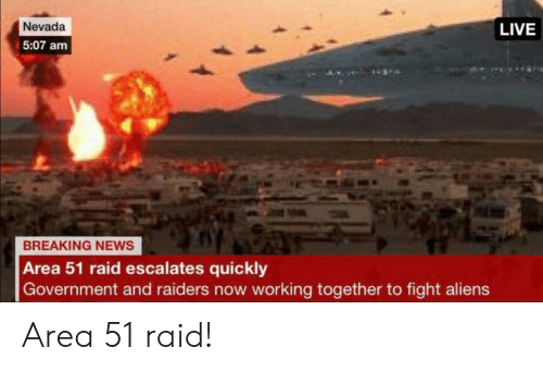 News, Aliens, and Breaking News: Nevada  LIVE  5:07 am  BREAKING NEWS  Area 51 raid escalates quickly  Government and raiders now working together to fight aliens Area 51 raid!