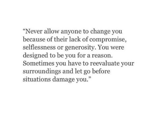 """Change, Never, and Reason: """"Never allow anyone to change you  because of their lack of compromise  selflessness or generosity. You were  designed to be you for a reason.  Sometimes you have to reevaluate your  surroundings and let go before  situations damage you."""""""