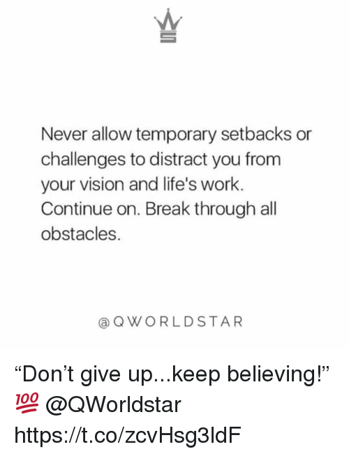 "Work, Vision, and Break: Never allow temporary setbacks or  challenges to distract you from  your vision and life's work  Continue on. Break through all  obstacles.  @QWORLDSTAR ""Don't give up...keep believing!"" 💯 @QWorldstar https://t.co/zcvHsg3ldF"
