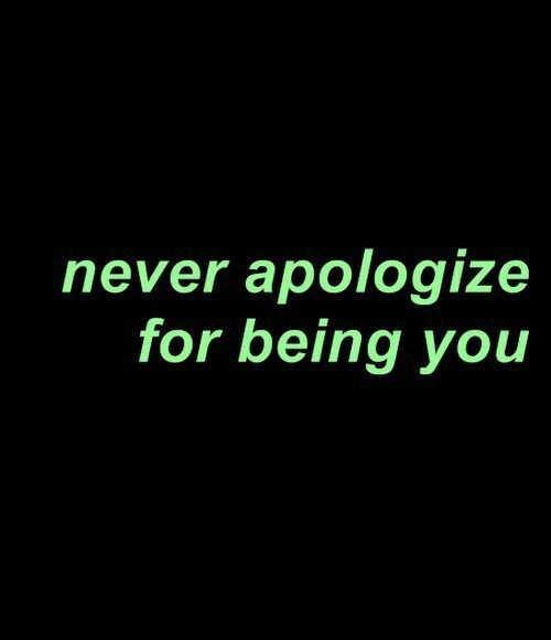 Never, You, and For: never apologize  for being you