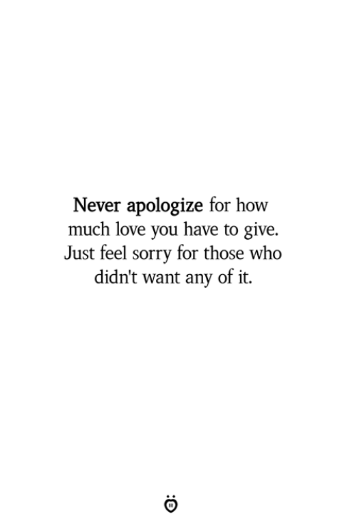 Love, Sorry, and Never: Never apologize for how  much love you have to give.  Just feel sorry for those who  didn't want any of it.