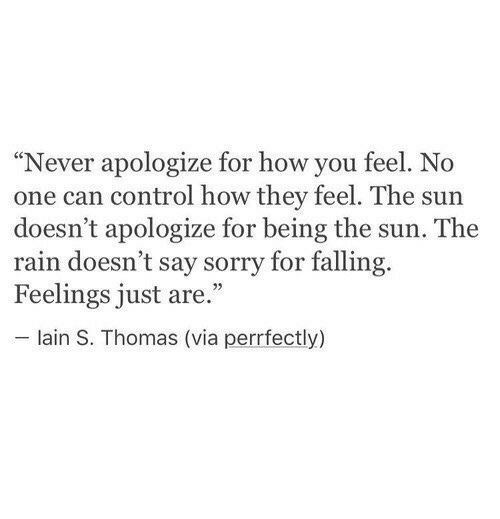 """Sorry, Control, and Rain: """"Never apologize for how you feel. No  one can control how they feel. The sun  doesn't apologize for being the sun. The  rain doesn't say sorry for falling.  Feelings just are.""""  lain S. Thomas (via perrfectly)"""