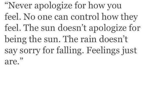 """Sorry, Control, and Rain: """"Never apologize for how you  feel. No one can control how they  feel. The sun doesn't apologize for  being the sun. The rain doesn't  say sorry for falling. Feelings just  are.  95"""