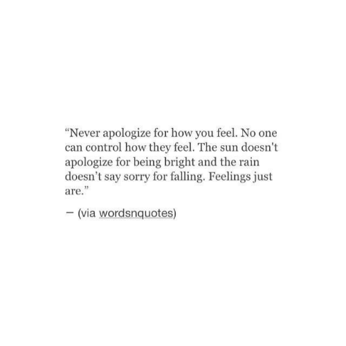 "Sorry, Control, and Rain: ""Never apologize for how you feel. No one  can control how they feel. The sun doesn't  apologize for being bright and the rain  doesn't say sorry for falling. Feelings just  are.  15  (via wordsnquotes)"