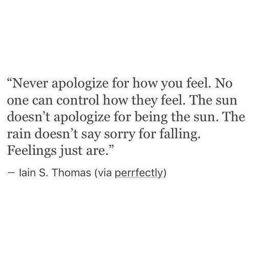 "Sorry, Control, and Rain: ""Never apologize for how you feel. No  one can control how they feel. The sun  doesn't apologize for being the sun. The  rain doesn't say sorry for falling.  Feelings just are.""  lain S. Thomas (via perrfectly)"