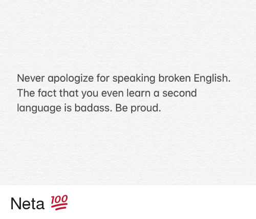 Memes, Badass, and English: Never apologize for speaking broken English.  The fact that you even learn a second  language is badass. Be proud. Neta 💯