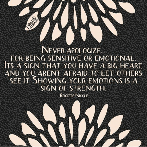 Memes, Heart, and Never: NEVER APOLOGZE  FOR BEING SENSITIVE OR EMOTIONAL  TS A SIGN THAT YOU HAVE A BIG HEART  AND YOU ARENT AFRAID TO LET OTHERS  SEE IT SHOWING YOUR EMOTIONS IS A  SIGN OF STRENGTH  BRIGITTE NICOLE