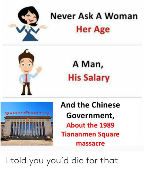 Chinese, Square, and Government: Never Ask A Woman  Her Age  A Man,  His Salary  And the Chinese  Government,  About the 1989  Tiananmen Square  massacre I told you you'd die for that
