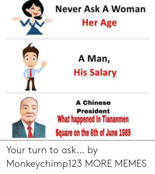 Dank, Memes, and Target: Never Ask A Woman  Her Age  A Man,  His Salary  Д  A Chinese  President  What happened In Tiananmen  Square on the 6th of June 1989 Your turn to ask… by Monkeychimp123 MORE MEMES