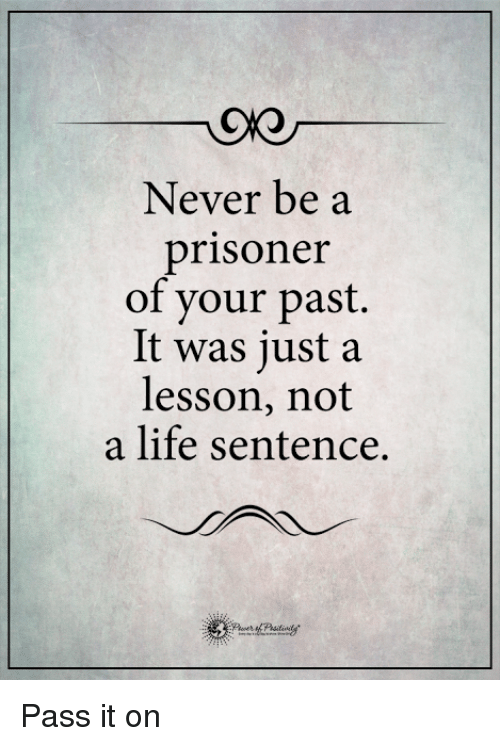 Life, Memes, and Life Sentence: Never be a  prisoner  of your past.  It was just a  lesson, not  a life sentence. Pass it on