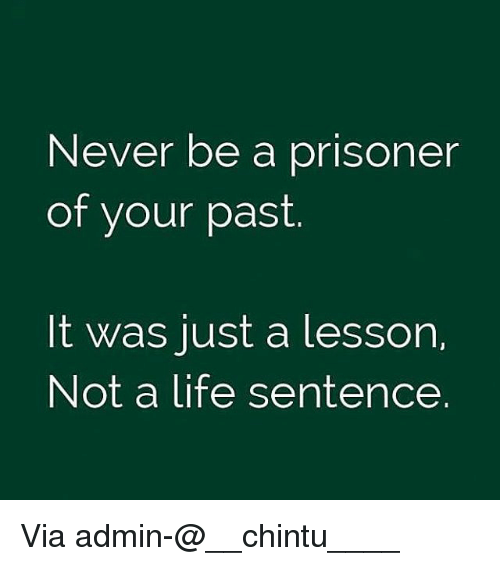 Life, Memes, and Life Sentence: Never be a prisoner  of your past  It was just a lesson,  Not a life sentence Via admin-@__chintu____
