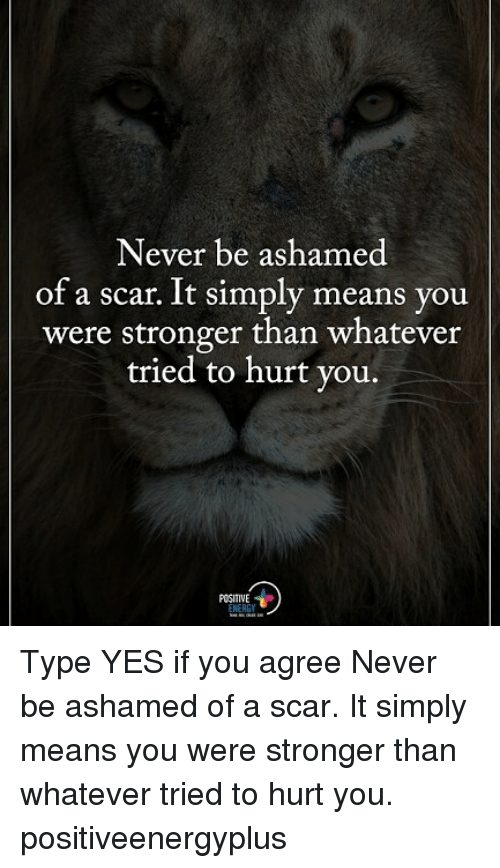 Hurtfully: Never be ashamed  of a scar. It simply means you  were stronger than whatever  tried to hurt you.  POSITIVE Type YES if you agree Never be ashamed of a scar. It simply means you were stronger than whatever tried to hurt you. positiveenergyplus