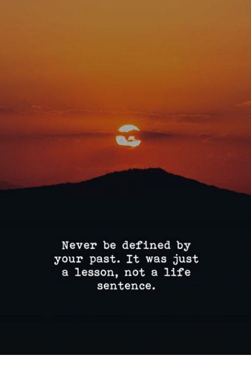 Life, Life Sentence, and Never: Never be defined by  your past. It was just  a lesson, not a life  sentence