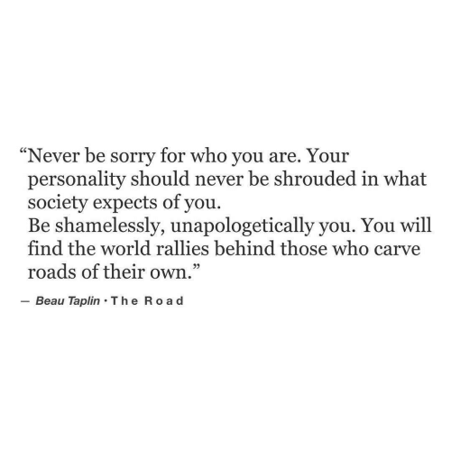 "Sorry, World, and Never: Never be sorry for who you are. You  personality should never be shrouded in what  society expects of you.  Be shamelessly, unapologetically you. You will  find the world rallies behind those who carve  roads of their own  Beau Taplin The Ro a d  ""  r  29"