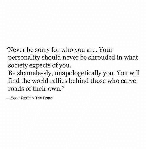 "Sorry, World, and Never: ""Never be sorry for who you are. Your  personality should never be shrouded in what  society expects of you.  Be shamelessly, unapologetically you. You will  find the world rallies behind those who carve  roads of their own.  - Beau Taplin I/ The Road"