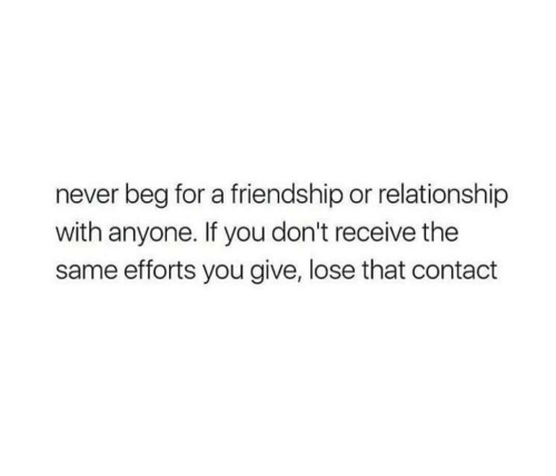 Efforts: never beg for a friendship or relationship  with anyone. If you don't receive the  same efforts you give, lose that contact