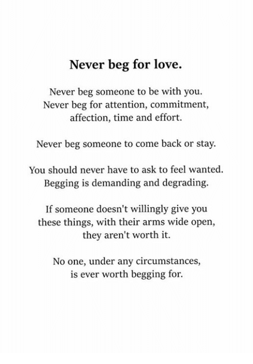 degrading: Never beg for love.  Never beg someone to be with you.  Never beg for attention, commitment,  affection, time and effort.  Never beg someone to come back or stay.  You should never have to ask to feel wanted.  Begging is demanding and degrading.  If someone doesn't willingly give you  these things, with their arms wide open,  they aren't worth it.  No one, under any circumstances,  is ever worth begging for