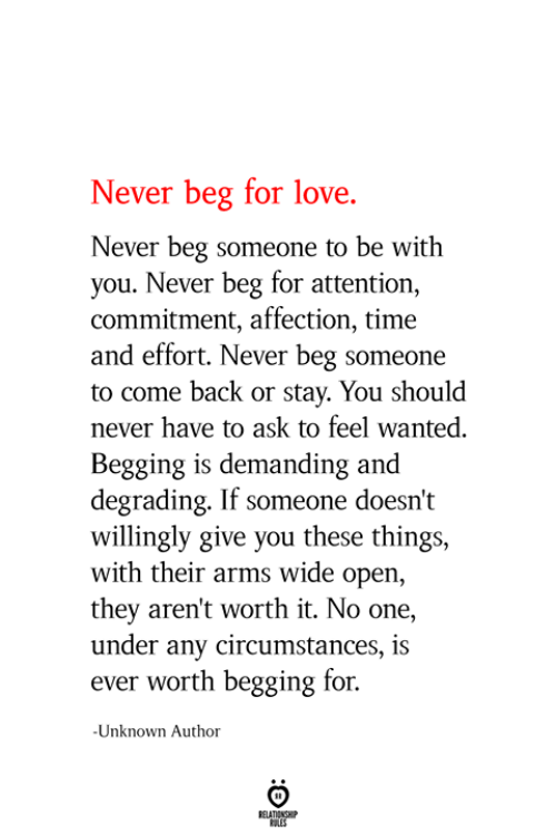 degrading: Never beg for love.  Never beg someone to be with  you. Never beg for attention,  commitment, affection, time  and effort. Never beg someone  to come back or stay. You should  never have to ask to feel wanted.  Begging is demanding and  degrading. If someone doesn't  willingly give you these things,  with their arms wide open,  they aren't worth it. No one,  under any circumstances, is  ever worth begging for  Unknown Author  RELATIONSHIP  ES