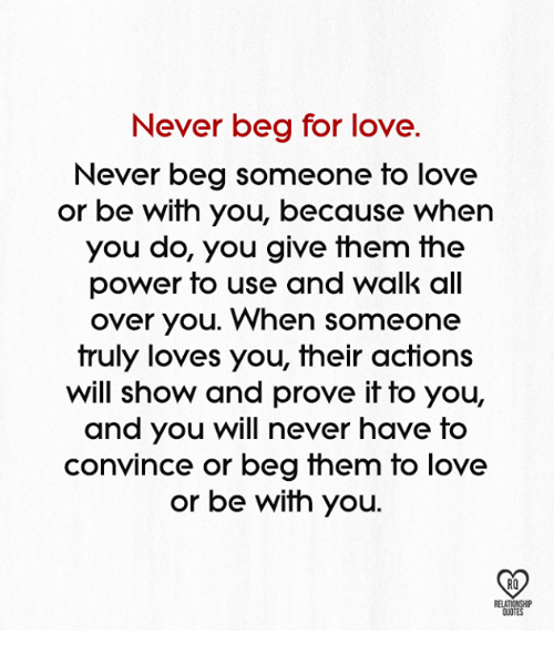 Love, Memes, and Power: Never beg for love.  Never beg someone to love  or be with you, because when  you do, you give fhem the  power to use and walk all  over you. When someone  truly loves you, their actions  will show and prove it to you,  and you will never have to  convince or beg them to love  or be with you.  RO  QUOTE