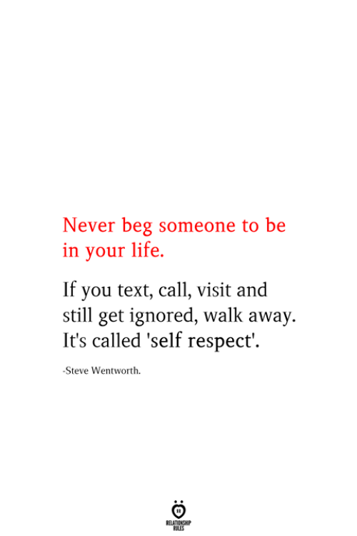 Life, Respect, and Text: Never beg someone to be  in your life  If you text, call, visit and  still get ignored, walk away.  It's called 'self respect'  -Steve Wentworth  RELATIONSHIP  ES
