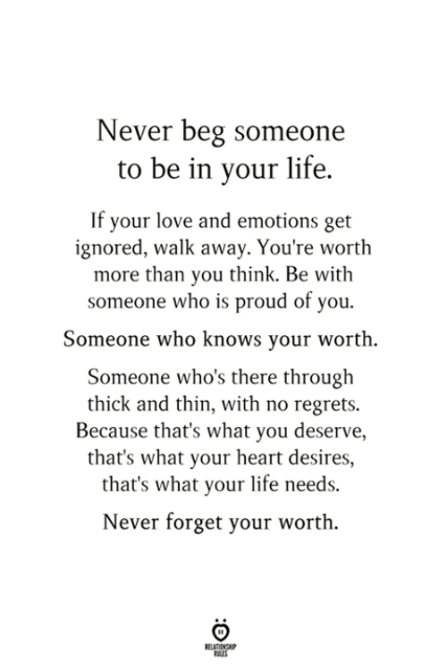 Life, Love, and Heart: Never beg someone  to be in your life.  If your love and emotions get  ignored, walk away. You're worth  more than you think. Be with  someone who is proud of you.  Someone who knows your worth.  Someone who's there through  thick and thin, with no regrets.  Because that's what you deserve,  that's what your heart desires,  that's what your life needs.  Never forget your worth.  BLES