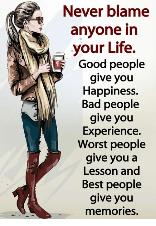 Bad, Life, and Memes: Never blame  anyone in  your Life.  Good people  give you  Happiness.  Bad people  give you  Experience.  Worst people  give youa  Lesson and  Best people  give you  memories.