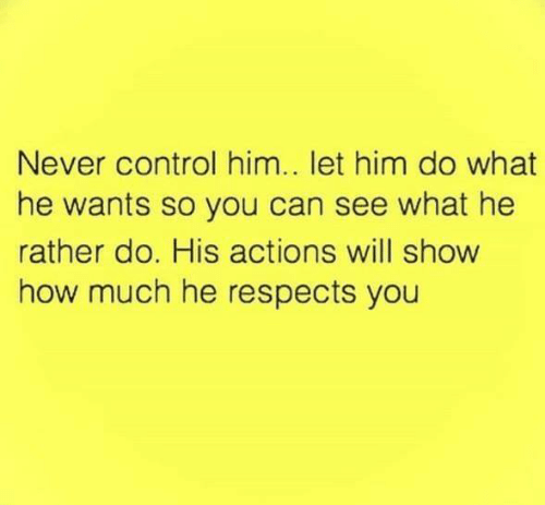 Relationships, Control, and Never: Never control him.. let him do what  he wants so you can see what he  rather do. His actions will show  how much he respects you