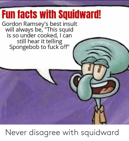 Squidward: Never disagree with squidward
