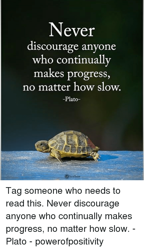discourage: Never  discourage anyone  who continually  makes progress,  no matter how slow.  -Plato- Tag someone who needs to read this. Never discourage anyone who continually makes progress, no matter how slow. - Plato - powerofpositivity