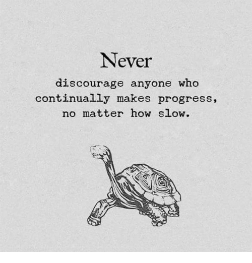 discourage: Never  discourage anyone who  continually makes progress.  no matter how slow.