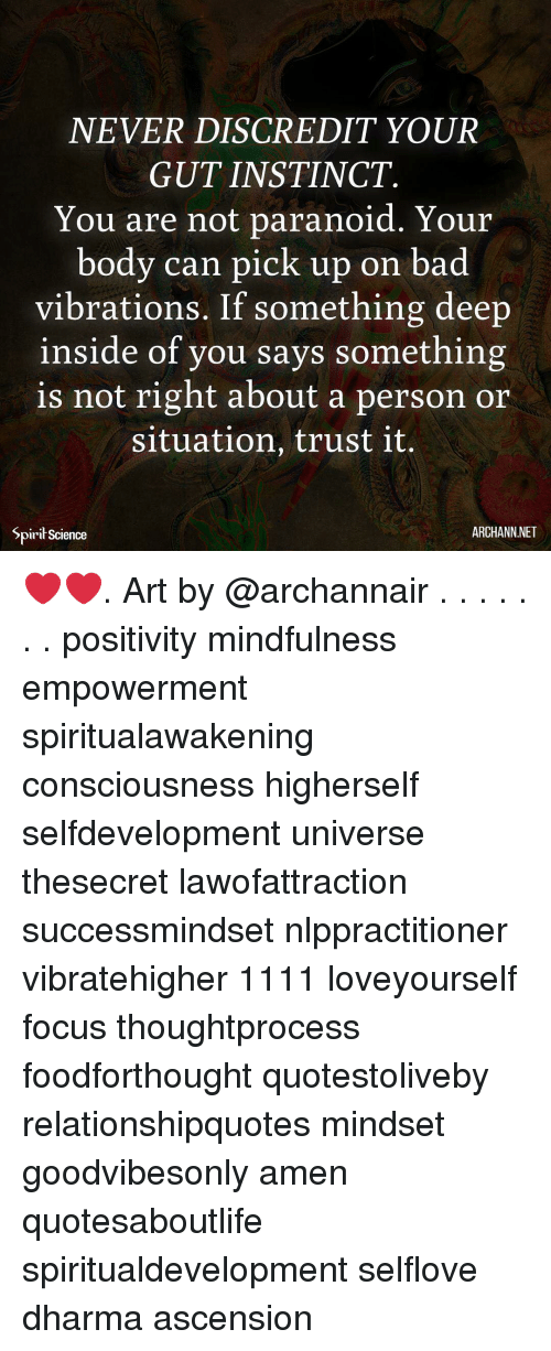 Bad, Memes, and Focus: NEVER DISCREDIT YOUR  GUT INSTINCT.  You are not paranoid. Your  body can pick up on bad  vibrations. If something deep  inside of you says something  is not right about a person or  situation, trust it.  Spirit Science  ARCHANN.NET ❤️❤️. Art by @archannair . . . . . . . positivity mindfulness empowerment spiritualawakening consciousness higherself selfdevelopment universe thesecret lawofattraction successmindset nlppractitioner vibratehigher 1111 loveyourself focus thoughtprocess foodforthought quotestoliveby relationshipquotes mindset goodvibesonly amen quotesaboutlife spiritualdevelopment selflove dharma ascension