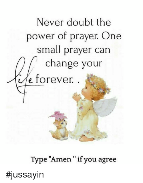 "doubtful: Never doubt the  power of prayer. One  small prayer can  change your  e forever.  Type ""Amen "" if you agreie  11 9 #jussayin"