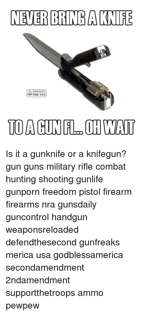 Guns, Memes, and Hunting: NEVER ERINGACNIRE  TO A GUN FLDOH WAIT Is it a gunknife or a knifegun? gun guns military rifle combat hunting shooting gunlife gunporn freedom pistol firearm firearms nra gunsdaily guncontrol handgun weaponsreloaded defendthesecond gunfreaks merica usa godblessamerica secondamendment 2ndamendment supportthetroops ammo ΜΟΛΩΝΛΑΒΕ pewpew